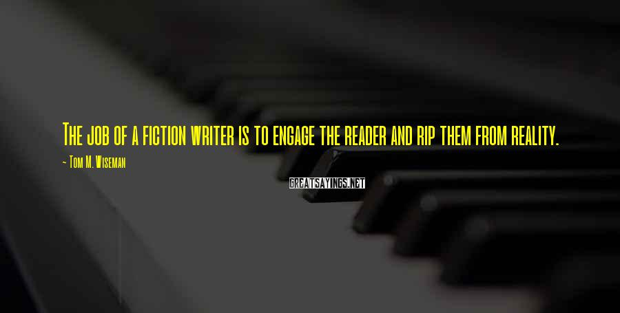 Tom M. Wiseman Sayings: The job of a fiction writer is to engage the reader and rip them from