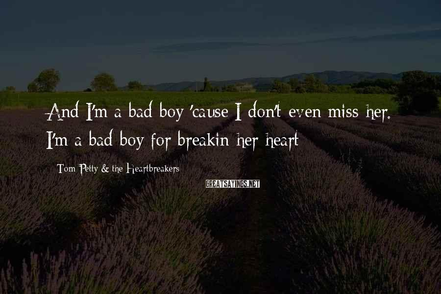 Tom Petty & The Heartbreakers Sayings: And I'm a bad boy 'cause I don't even miss her. I'm a bad boy