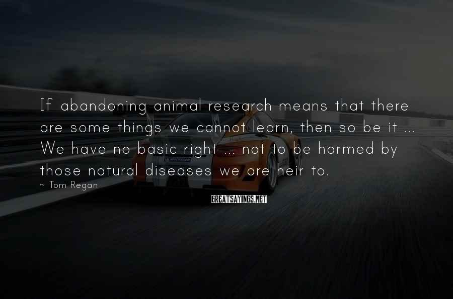 Tom Regan Sayings: If abandoning animal research means that there are some things we cannot learn, then so