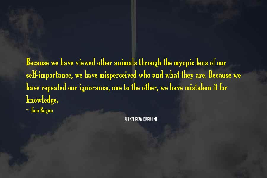 Tom Regan Sayings: Because we have viewed other animals through the myopic lens of our self-importance, we have