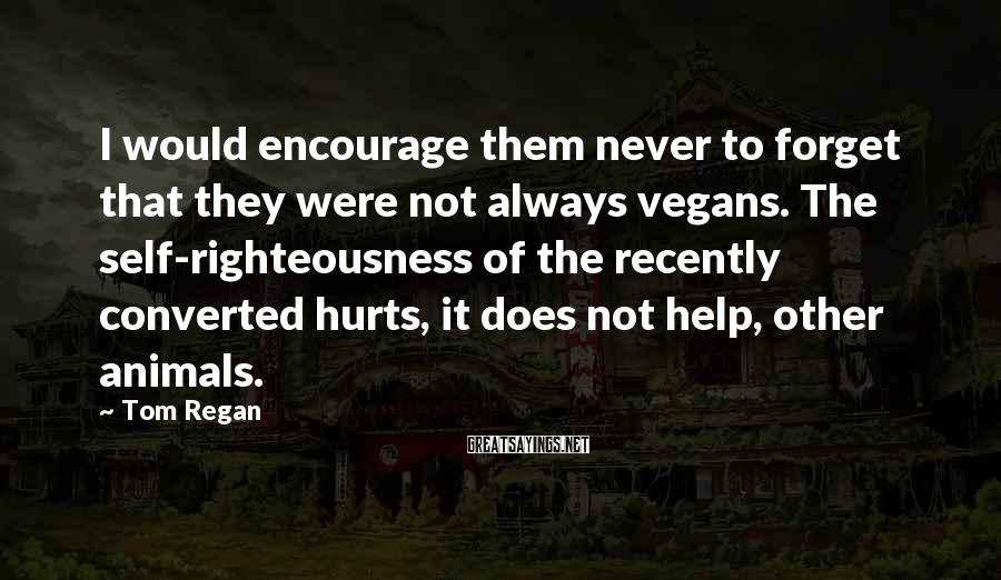 Tom Regan Sayings: I would encourage them never to forget that they were not always vegans. The self-righteousness