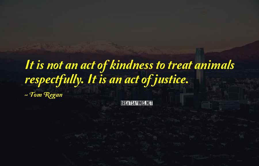 Tom Regan Sayings: It is not an act of kindness to treat animals respectfully. It is an act