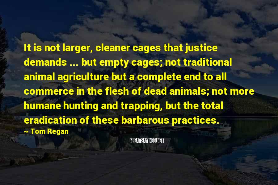 Tom Regan Sayings: It is not larger, cleaner cages that justice demands ... but empty cages; not traditional