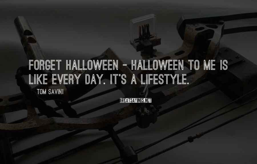 Tom Savini Sayings: Forget Halloween - Halloween to me is like every day. It's a lifestyle.