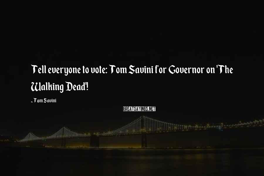Tom Savini Sayings: Tell everyone to vote: Tom Savini for Governor on 'The Walking Dead'!