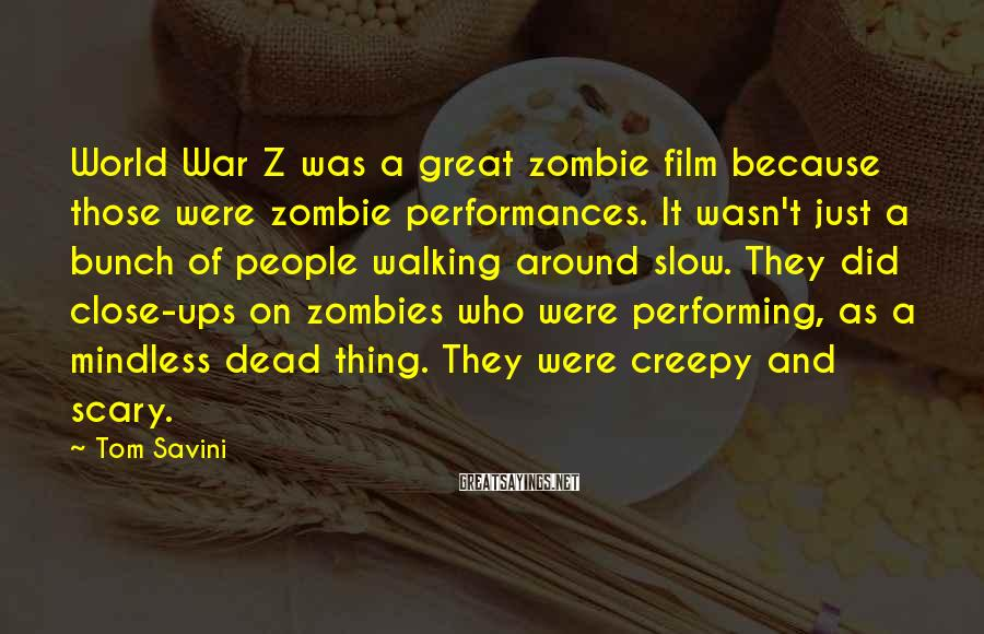 Tom Savini Sayings: World War Z was a great zombie film because those were zombie performances. It wasn't