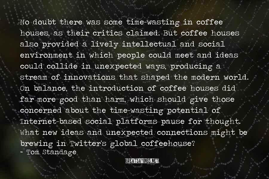 Tom Standage Sayings: No doubt there was some time-wasting in coffee houses, as their critics claimed. But coffee