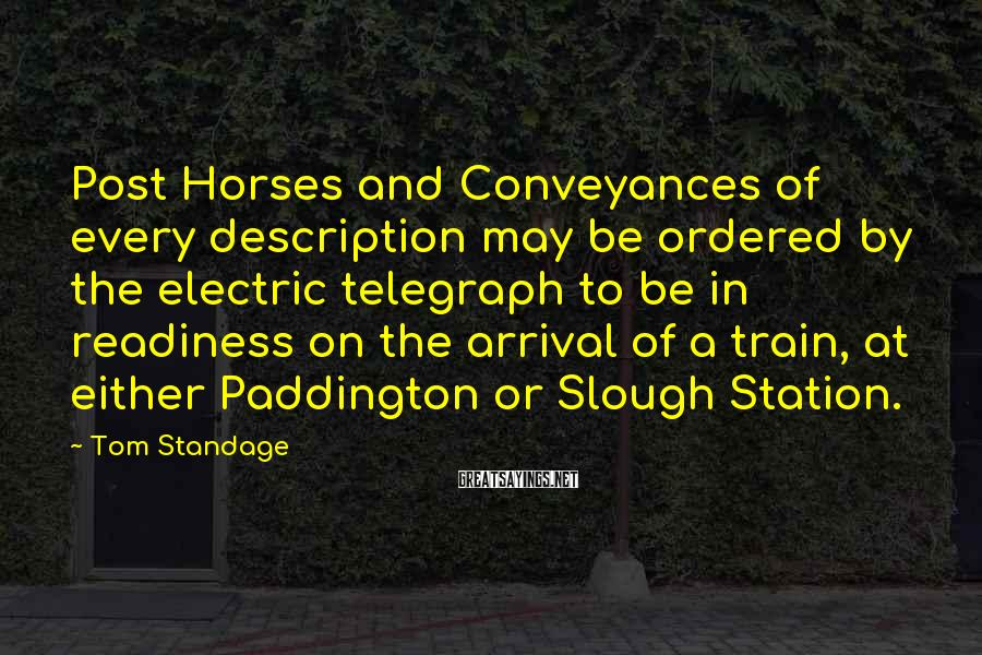 Tom Standage Sayings: Post Horses and Conveyances of every description may be ordered by the electric telegraph to