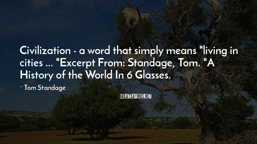 "Tom Standage Sayings: Civilization - a word that simply means ""living in cities ... ""Excerpt From: Standage, Tom."