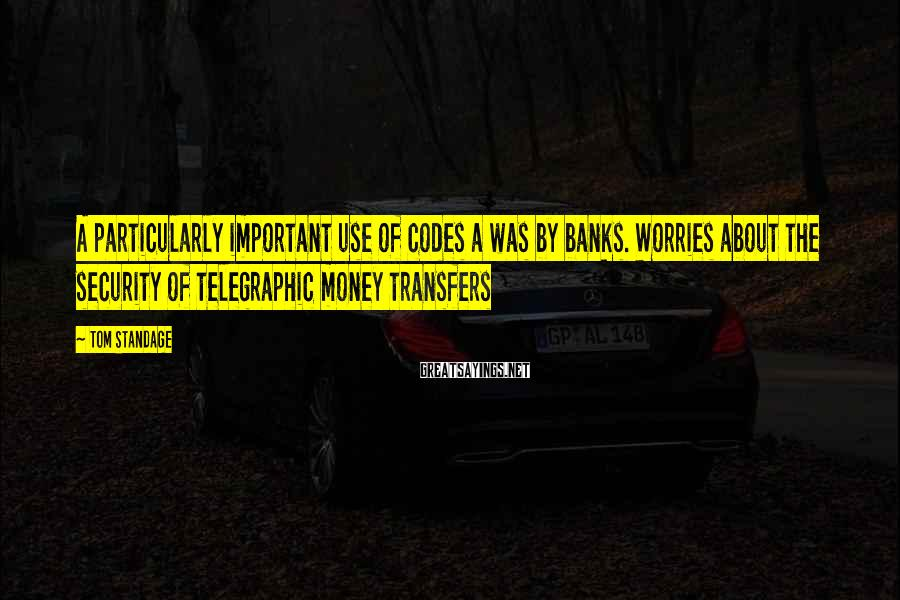 Tom Standage Sayings: A particularly important use of codes a was by banks. Worries about the security of