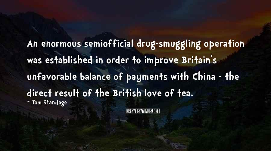 Tom Standage Sayings: An enormous semiofficial drug-smuggling operation was established in order to improve Britain's unfavorable balance of