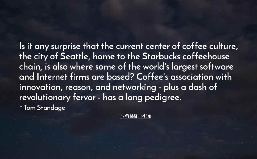 Tom Standage Sayings: Is it any surprise that the current center of coffee culture, the city of Seattle,