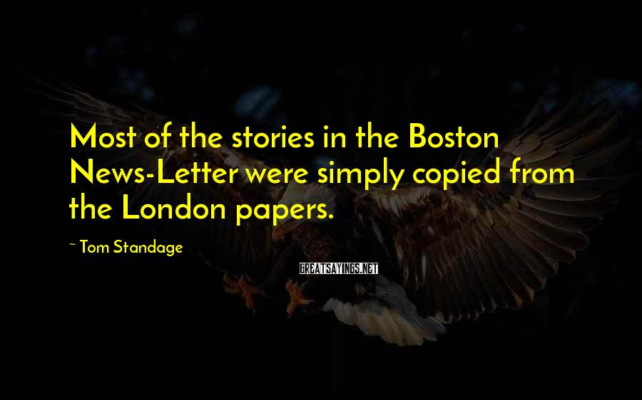 Tom Standage Sayings: Most of the stories in the Boston News-Letter were simply copied from the London papers.