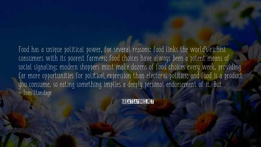 Tom Standage Sayings: Food has a unique political power, for several reasons: food links the world's richest consumers