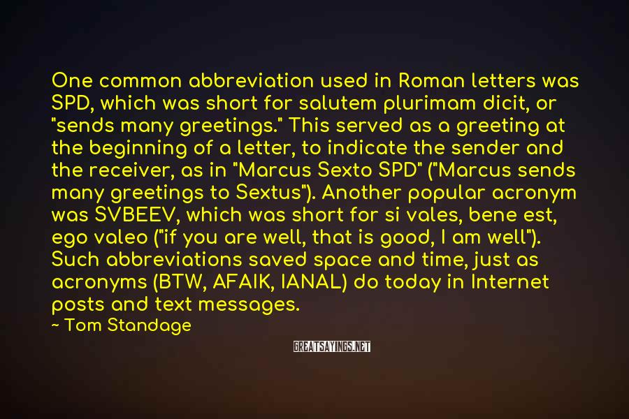 Tom Standage Sayings: One common abbreviation used in Roman letters was SPD, which was short for salutem plurimam