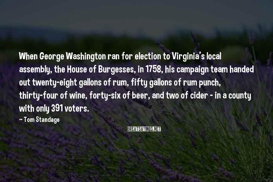 Tom Standage Sayings: When George Washington ran for election to Virginia's local assembly, the House of Burgesses, in