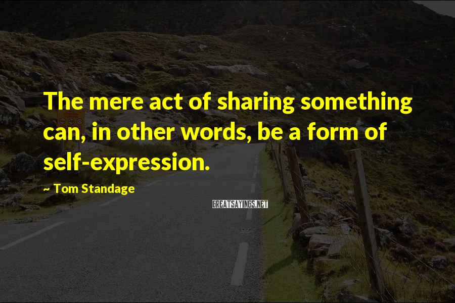 Tom Standage Sayings: The mere act of sharing something can, in other words, be a form of self-expression.