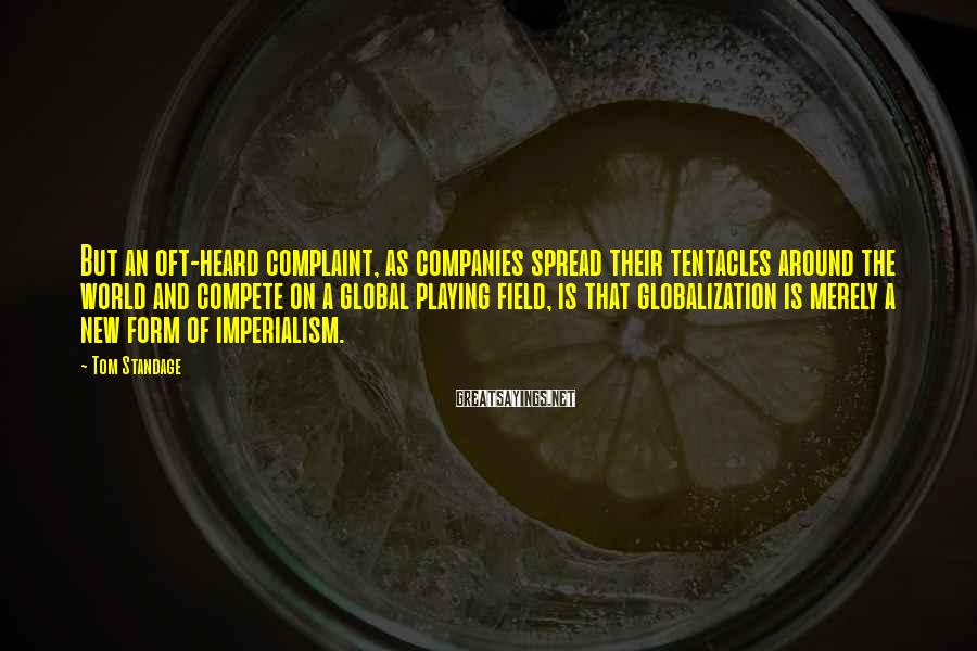 Tom Standage Sayings: But an oft-heard complaint, as companies spread their tentacles around the world and compete on
