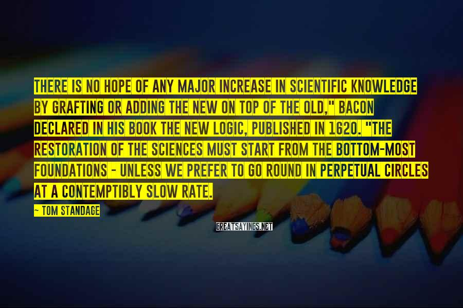 Tom Standage Sayings: There is no hope of any major increase in scientific knowledge by grafting or adding