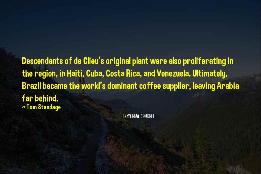 Tom Standage Sayings: Descendants of de Clieu's original plant were also proliferating in the region, in Haiti, Cuba,