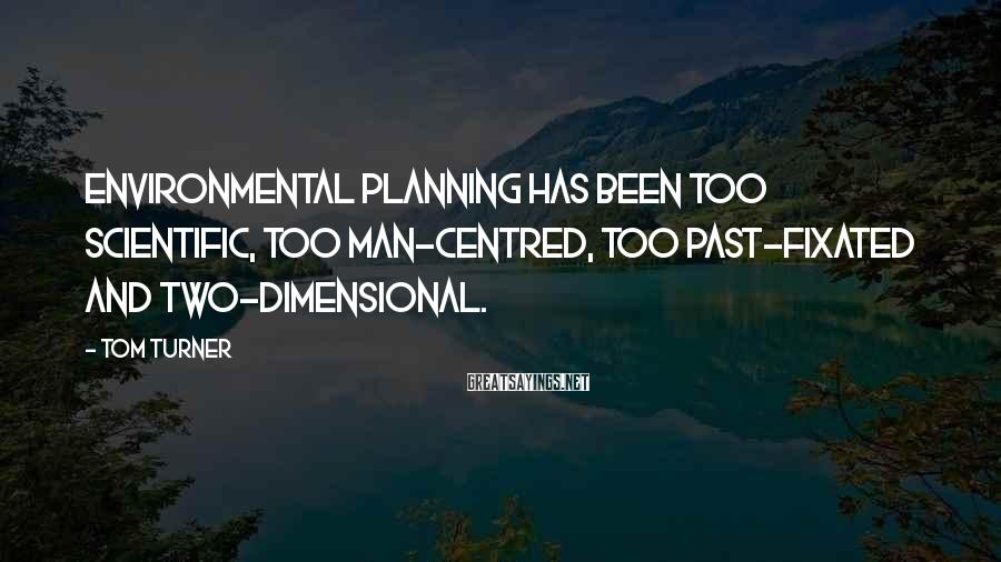 Tom Turner Sayings: Environmental planning has been too scientific, too man-centred, too past-fixated and two-dimensional.