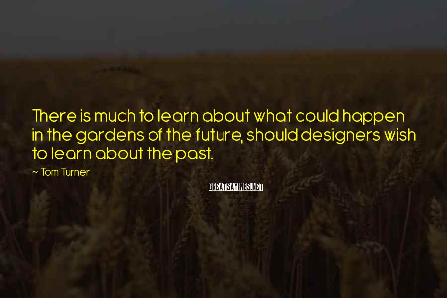 Tom Turner Sayings: There is much to learn about what could happen in the gardens of the future,