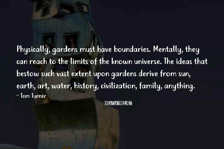 Tom Turner Sayings: Physically, gardens must have boundaries. Mentally, they can reach to the limits of the known