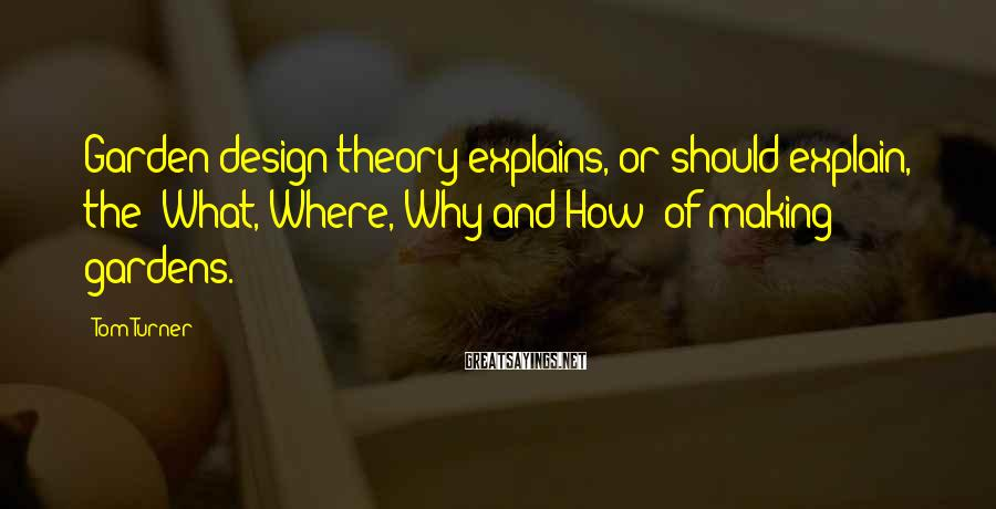 Tom Turner Sayings: Garden design theory explains, or should explain, the 'What, Where, Why and How' of making
