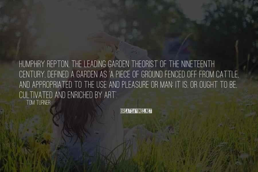 Tom Turner Sayings: Humphry Repton, the leading garden theorist of the nineteenth century, defined a garden as 'a