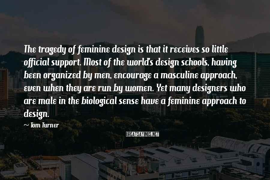 Tom Turner Sayings: The tragedy of feminine design is that it receives so little official support. Most of