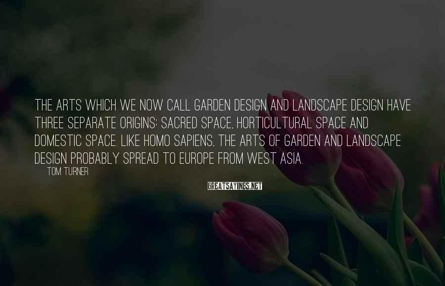 Tom Turner Sayings: The arts which we now call garden design and landscape design have three separate origins: