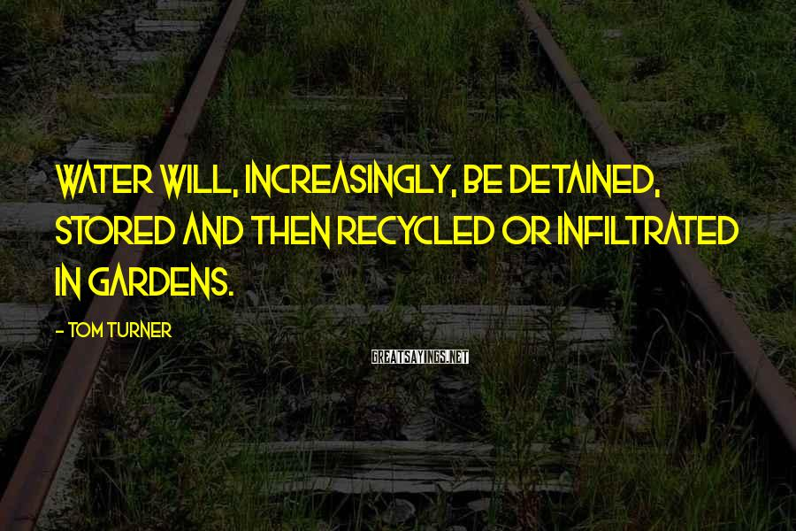 Tom Turner Sayings: Water will, increasingly, be detained, stored and then recycled or infiltrated in gardens.