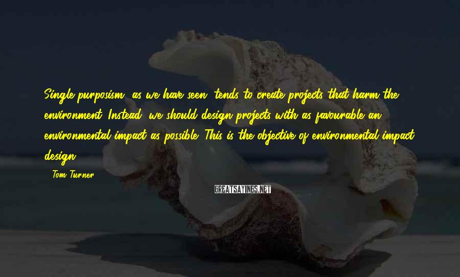 Tom Turner Sayings: Single-purposism, as we have seen, tends to create projects that harm the environment. Instead, we