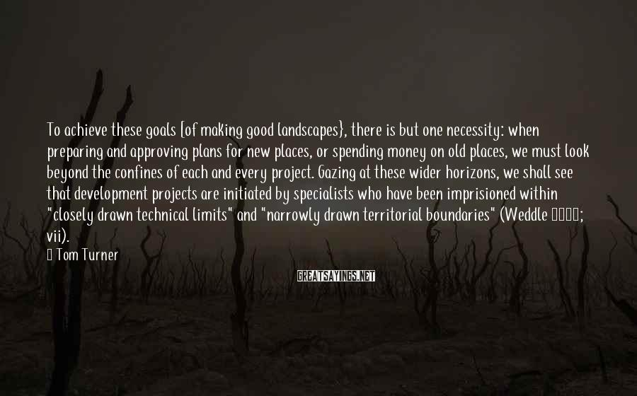 Tom Turner Sayings: To achieve these goals [of making good landscapes}, there is but one necessity: when preparing