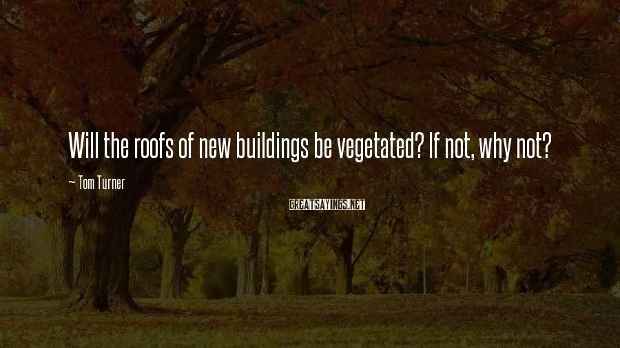 Tom Turner Sayings: Will the roofs of new buildings be vegetated? If not, why not?