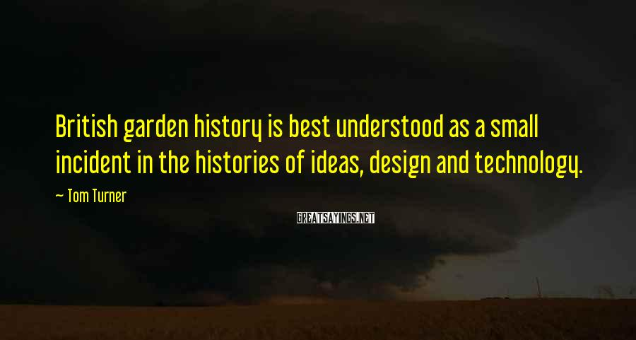 Tom Turner Sayings: British garden history is best understood as a small incident in the histories of ideas,