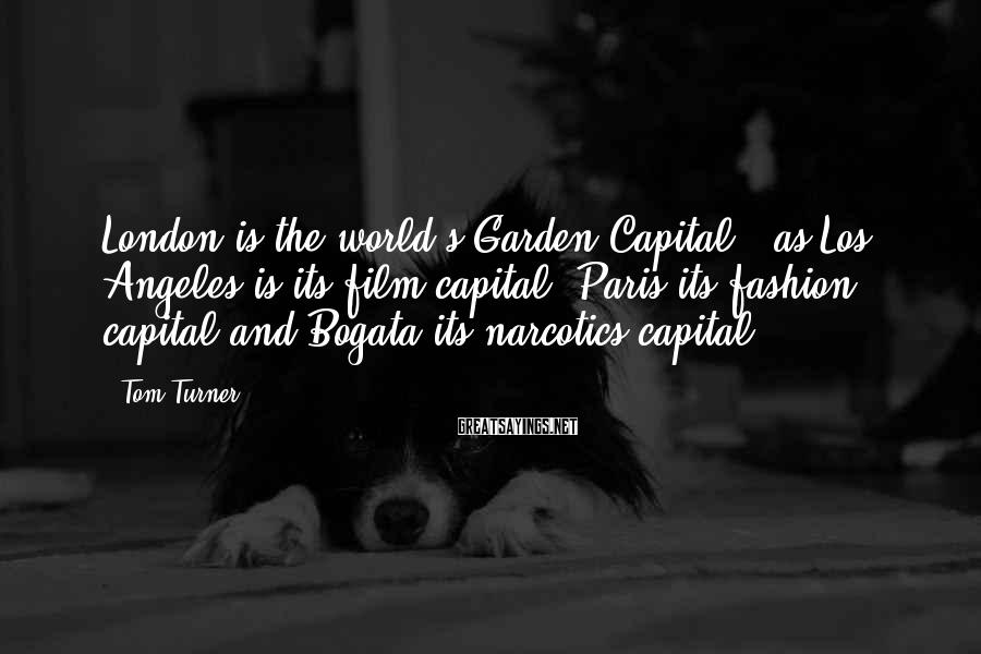 Tom Turner Sayings: London is the world's Garden Capital - as Los Angeles is its film capital, Paris