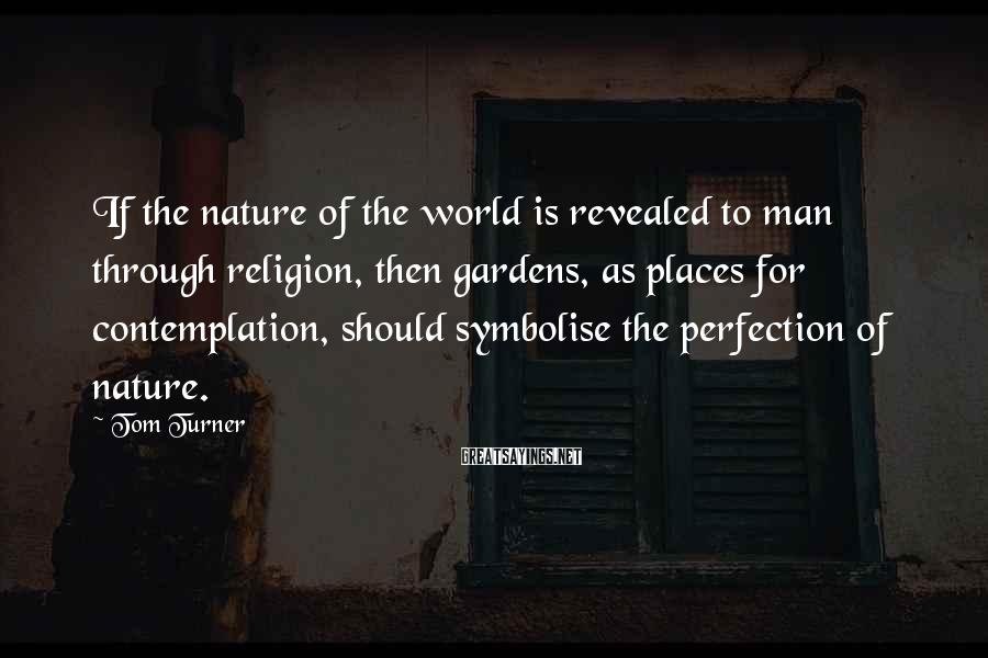 Tom Turner Sayings: If the nature of the world is revealed to man through religion, then gardens, as