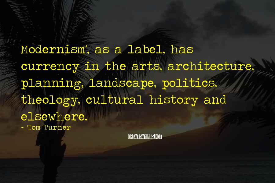 Tom Turner Sayings: Modernism', as a label, has currency in the arts, architecture, planning, landscape, politics, theology, cultural