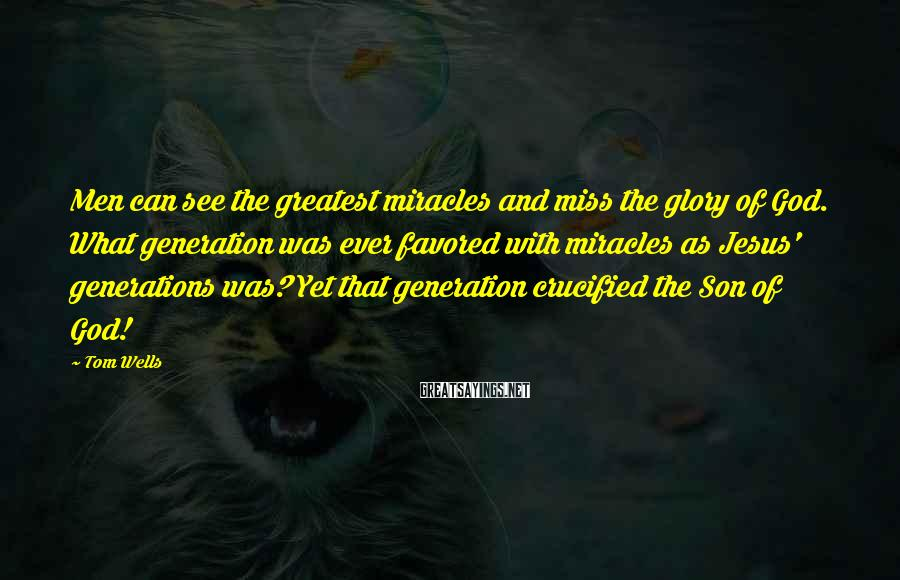 Tom Wells Sayings: Men can see the greatest miracles and miss the glory of God. What generation was
