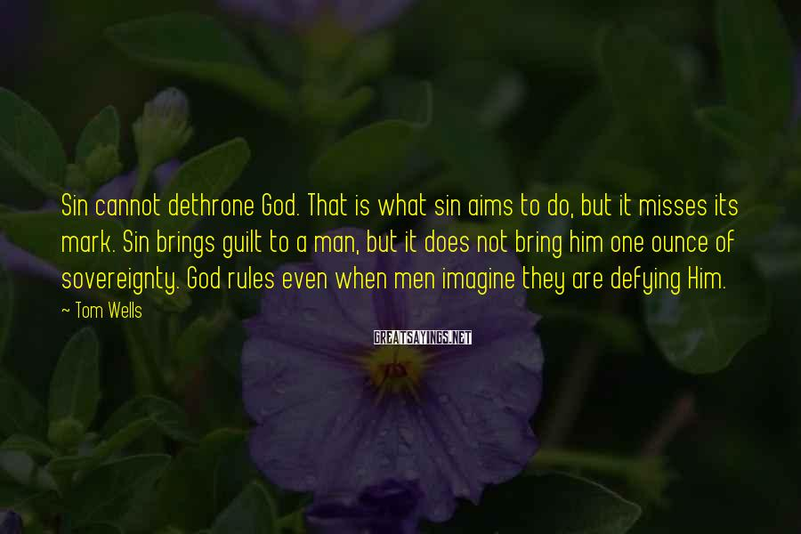 Tom Wells Sayings: Sin cannot dethrone God. That is what sin aims to do, but it misses its