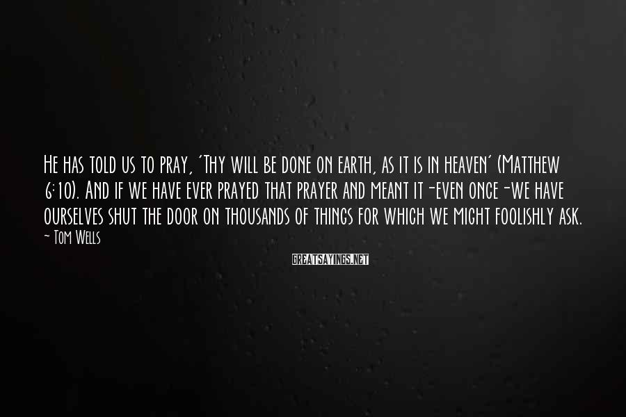 Tom Wells Sayings: He has told us to pray, 'Thy will be done on earth, as it is