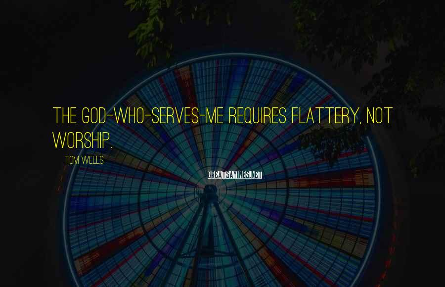 Tom Wells Sayings: The god-who-serves-ME requires flattery, not worship.