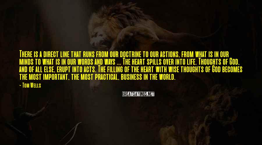 Tom Wells Sayings: There is a direct line that runs from our doctrine to our actions, from what