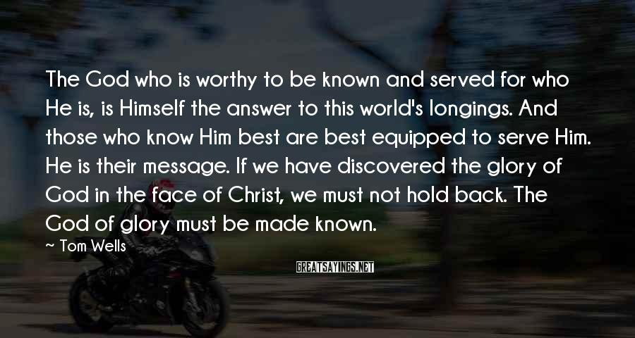Tom Wells Sayings: The God who is worthy to be known and served for who He is, is