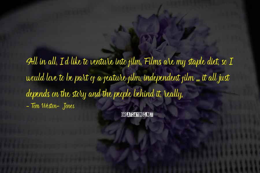 Tom Weston-Jones Sayings: All in all, I'd like to venture into film. Films are my staple diet, so