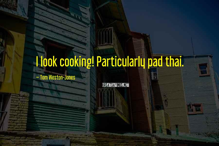Tom Weston-Jones Sayings: I look cooking! Particularly pad thai.