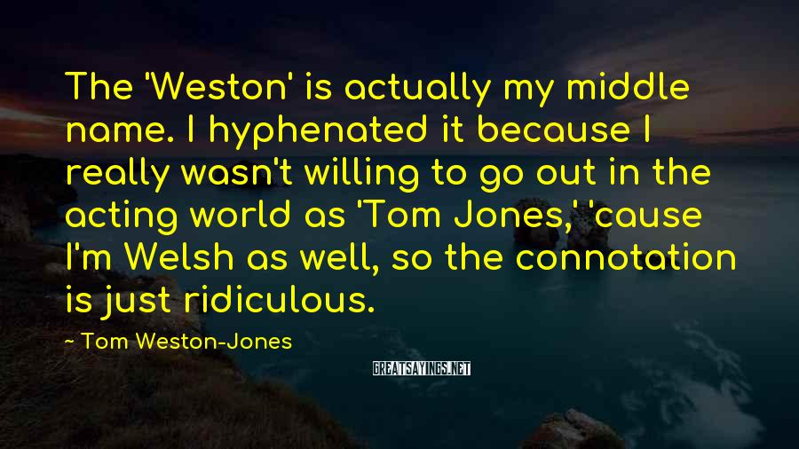 Tom Weston-Jones Sayings: The 'Weston' is actually my middle name. I hyphenated it because I really wasn't willing