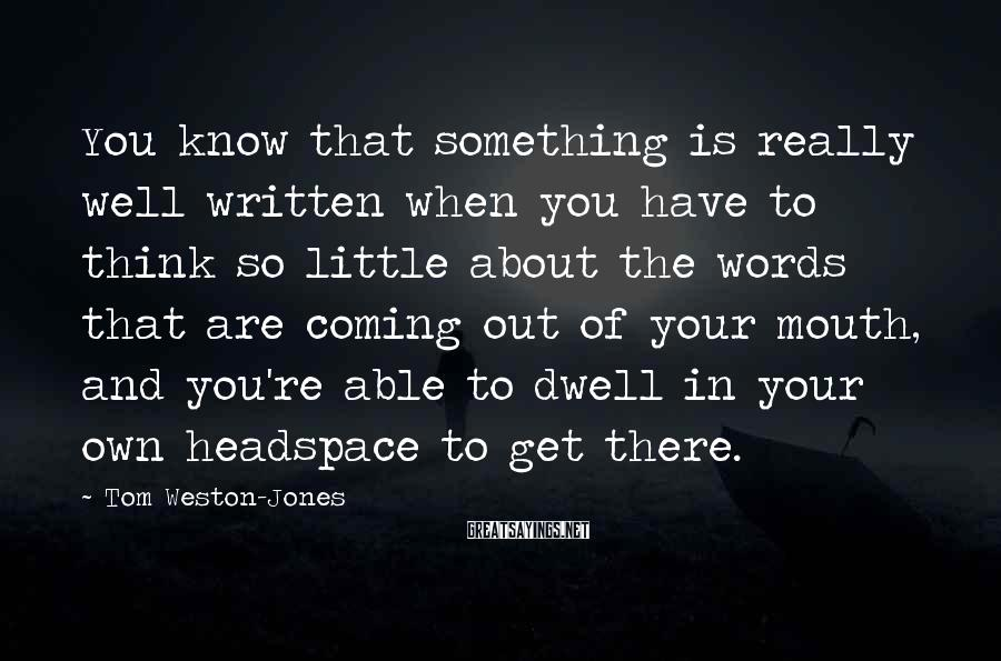 Tom Weston-Jones Sayings: You know that something is really well written when you have to think so little