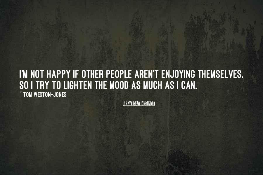 Tom Weston-Jones Sayings: I'm not happy if other people aren't enjoying themselves, so I try to lighten the